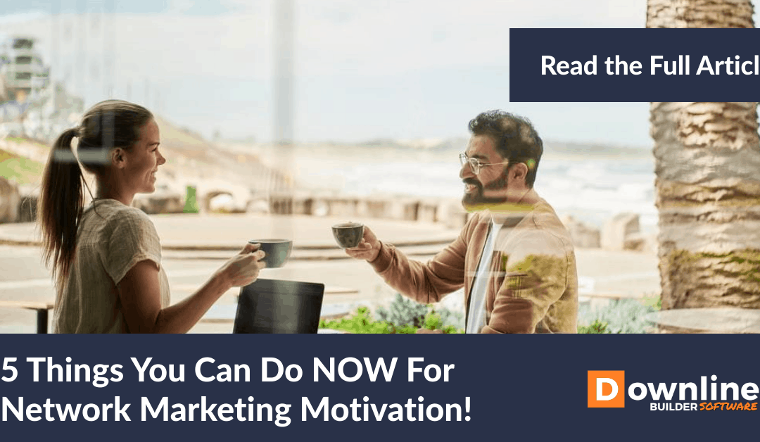 5 Things You Can Do NOW For Network Marketing Motivation!